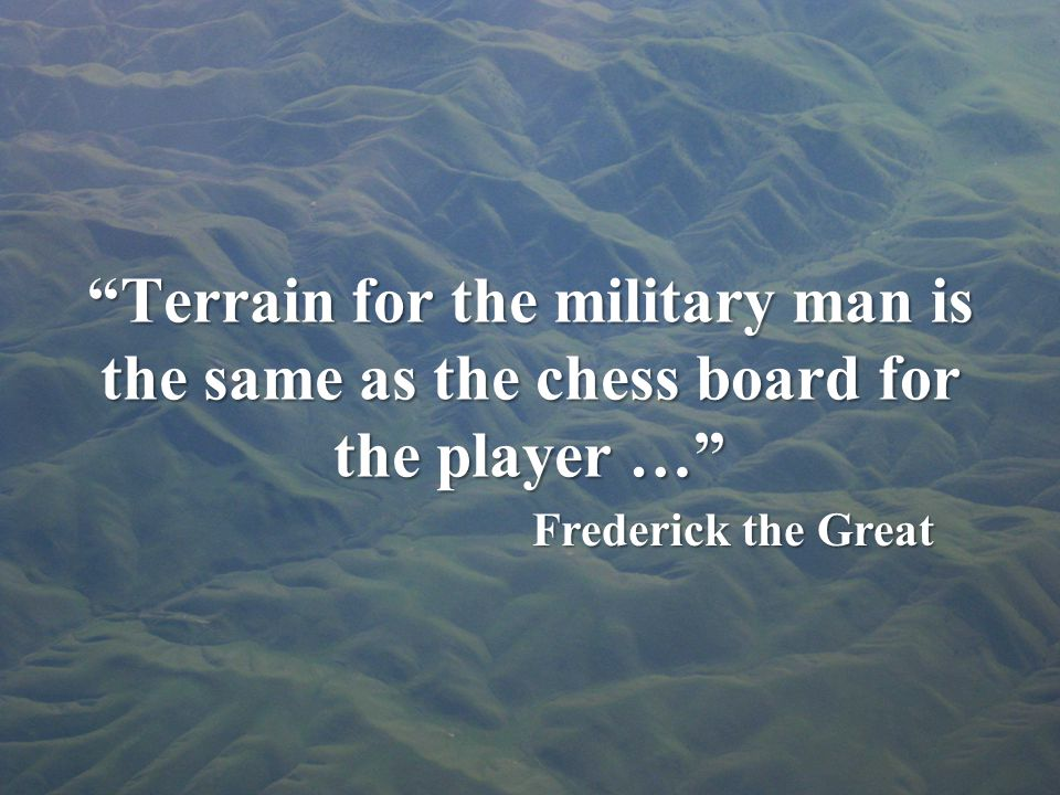 Terrain for the military man is the same as the chess board for the player … Frederick the Great