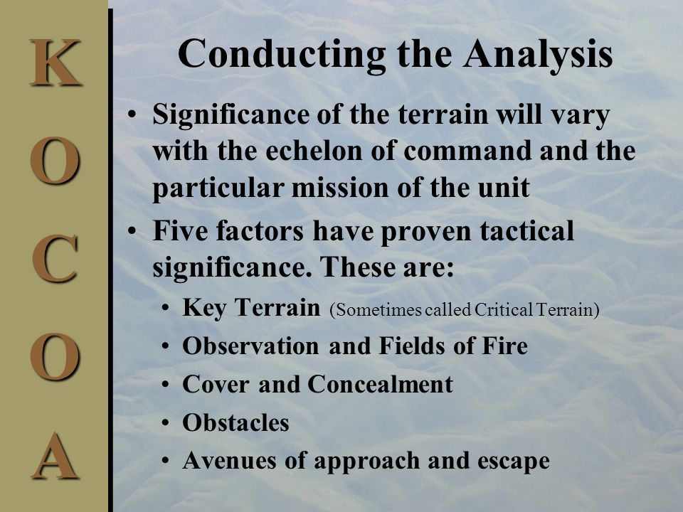 Conducting the Analysis Significance of the terrain will vary with the echelon of command and the particular mission of the unit Five factors have proven tactical significance.
