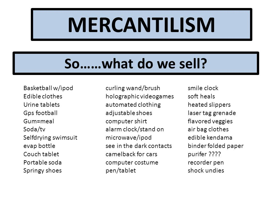 MERCANTILISM So……what do we sell.