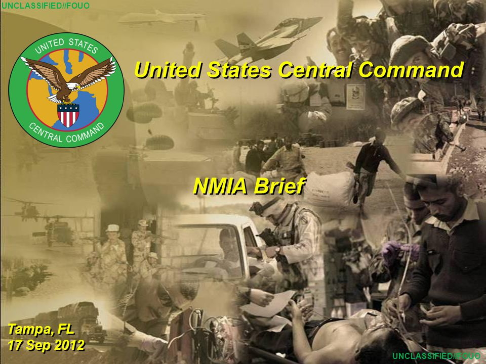 1 United States Central Command Tampa, FL 17 Sep 2012 Tampa, FL 17 Sep 2012 NMIA Brief UNCLASSIFIED//FOUO