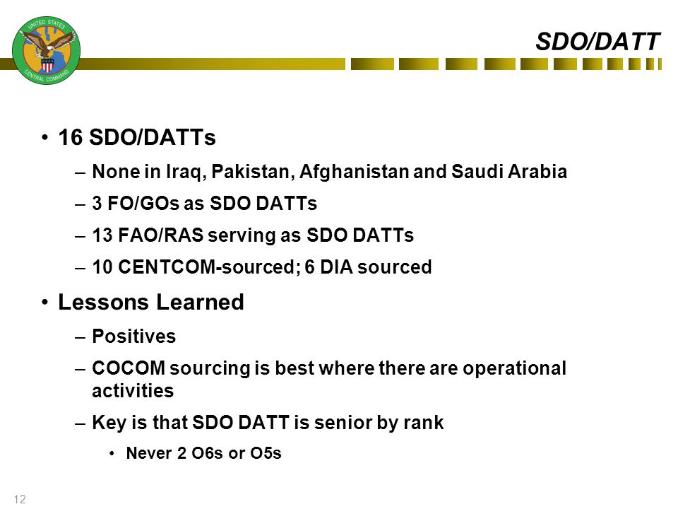 12 SDO/DATT 16 SDO/DATTs –None in Iraq, Pakistan, Afghanistan and Saudi Arabia –3 FO/GOs as SDO DATTs –13 FAO/RAS serving as SDO DATTs –10 CENTCOM-sourced; 6 DIA sourced Lessons Learned –Positives –COCOM sourcing is best where there are operational activities –Key is that SDO DATT is senior by rank Never 2 O6s or O5s