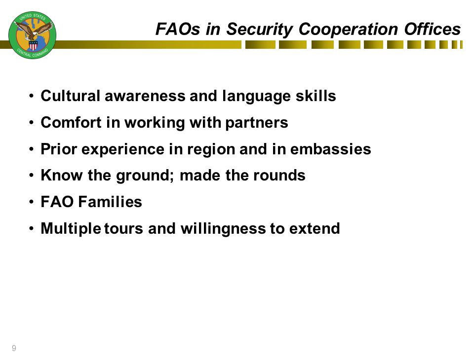 9 FAOs in Security Cooperation Offices Cultural awareness and language skills Comfort in working with partners Prior experience in region and in embassies Know the ground; made the rounds FAO Families Multiple tours and willingness to extend