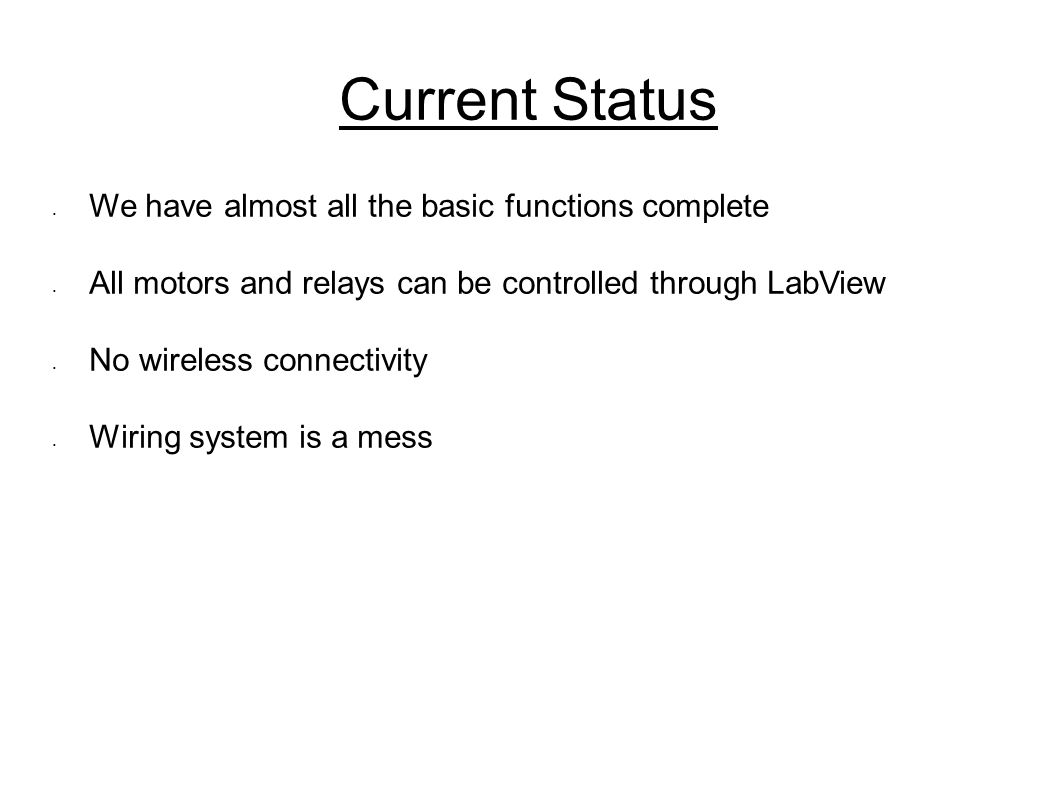Current Status We have almost all the basic functions complete All motors and relays can be controlled through LabView No wireless connectivity Wiring system is a mess