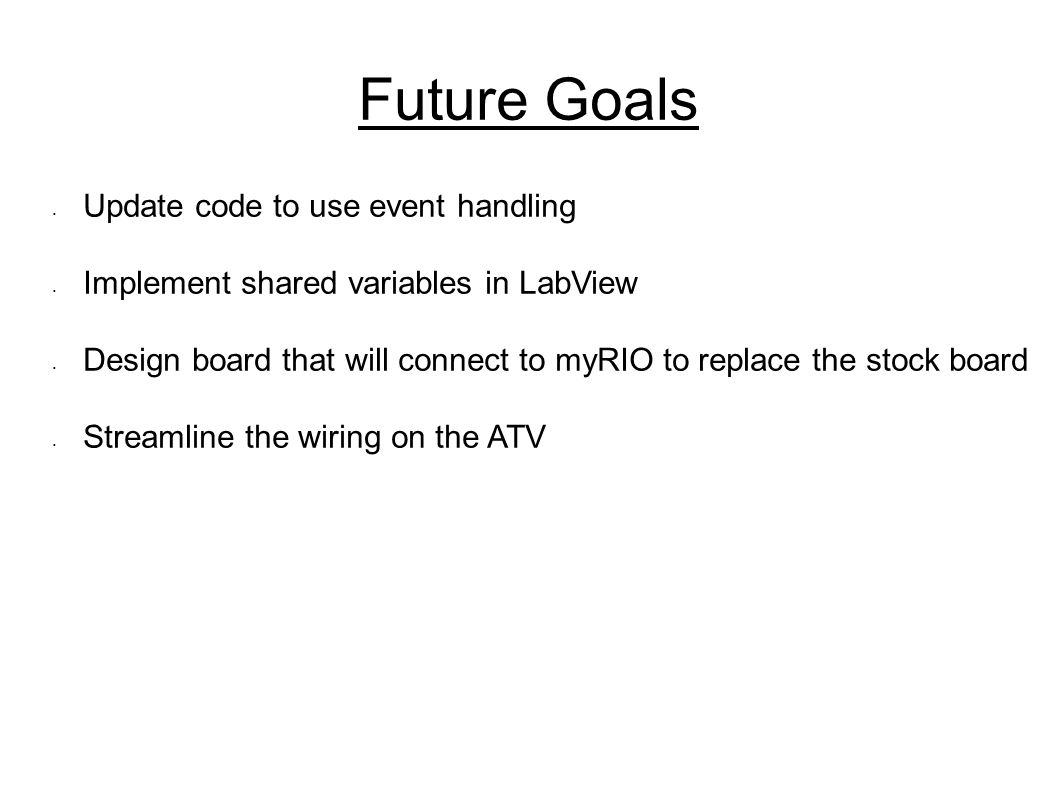 Future Goals Update code to use event handling Implement shared variables in LabView Design board that will connect to myRIO to replace the stock board Streamline the wiring on the ATV