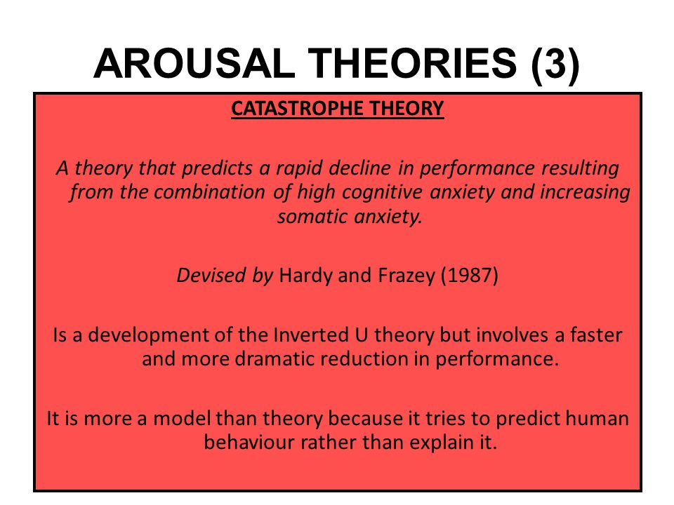 AROUSAL THEORIES (3) CATASTROPHE THEORY A theory that predicts a rapid decline in performance resulting from the combination of high cognitive anxiety