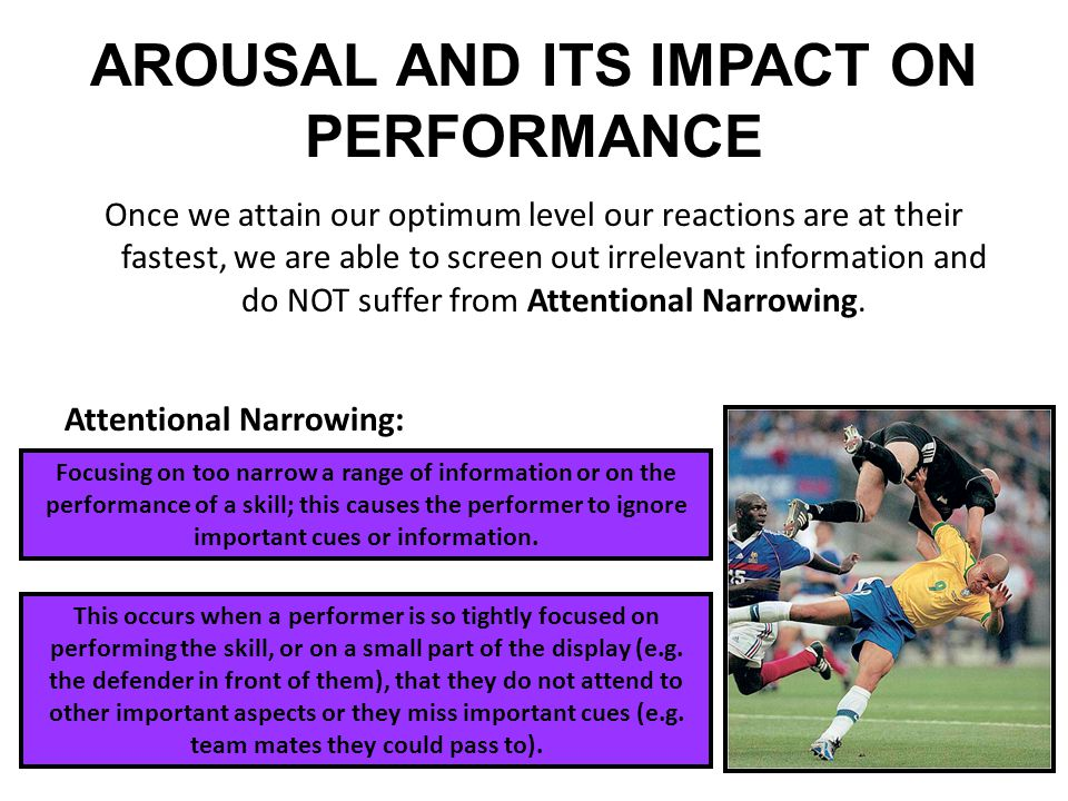 AROUSAL AND ITS IMPACT ON PERFORMANCE Once we attain our optimum level our reactions are at their fastest, we are able to screen out irrelevant inform