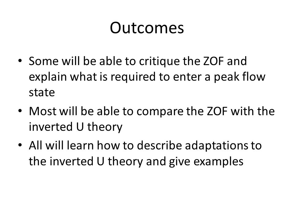 Outcomes Some will be able to critique the ZOF and explain what is required to enter a peak flow state Most will be able to compare the ZOF with the i