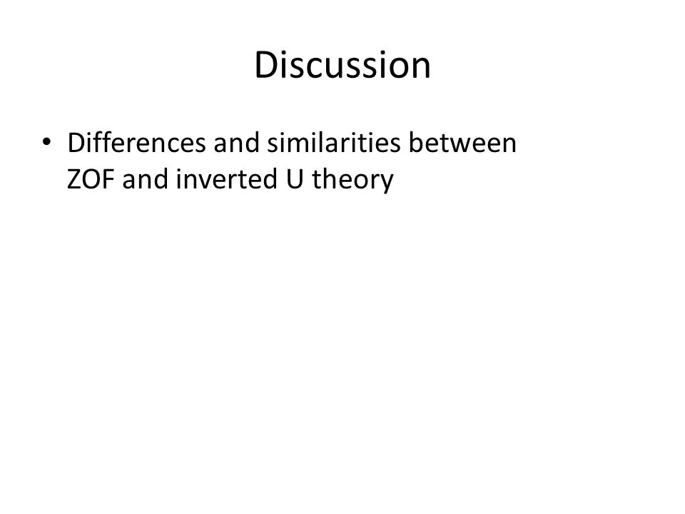 Discussion Differences and similarities between ZOF and inverted U theory