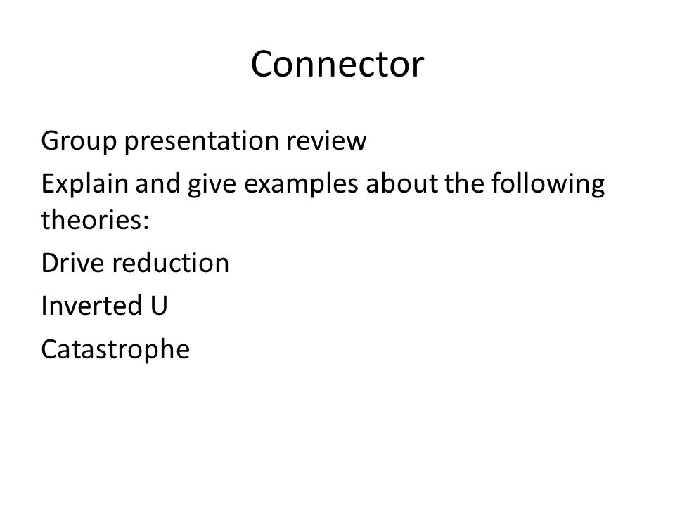 Connector Group presentation review Explain and give examples about the following theories: Drive reduction Inverted U Catastrophe