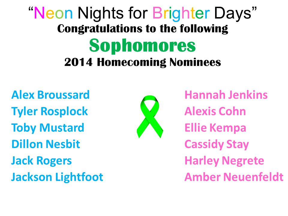 Neon Nights for Brighter Days Congratulations to the following Sophomores 2014 Homecoming Nominees Alex Broussard Hannah Jenkins Tyler Rosplock Alexis Cohn Toby Mustard Ellie Kempa Dillon Nesbit Cassidy Stay Jack Rogers Harley Negrete Jackson Lightfoot Amber Neuenfeldt
