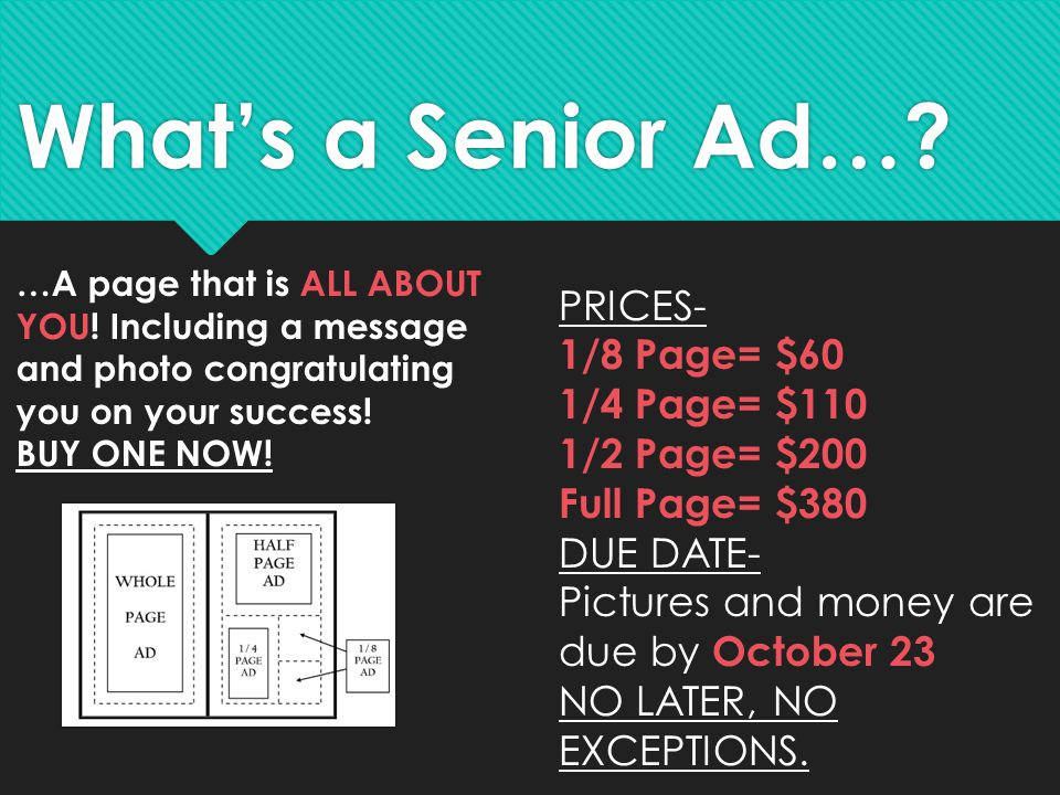 What's a Senior Ad…? PRICES- 1/8 Page= $60 1/4 Page= $110 1/2 Page= $200 Full Page= $380 DUE DATE- Pictures and money are due by October 23 NO LATER,