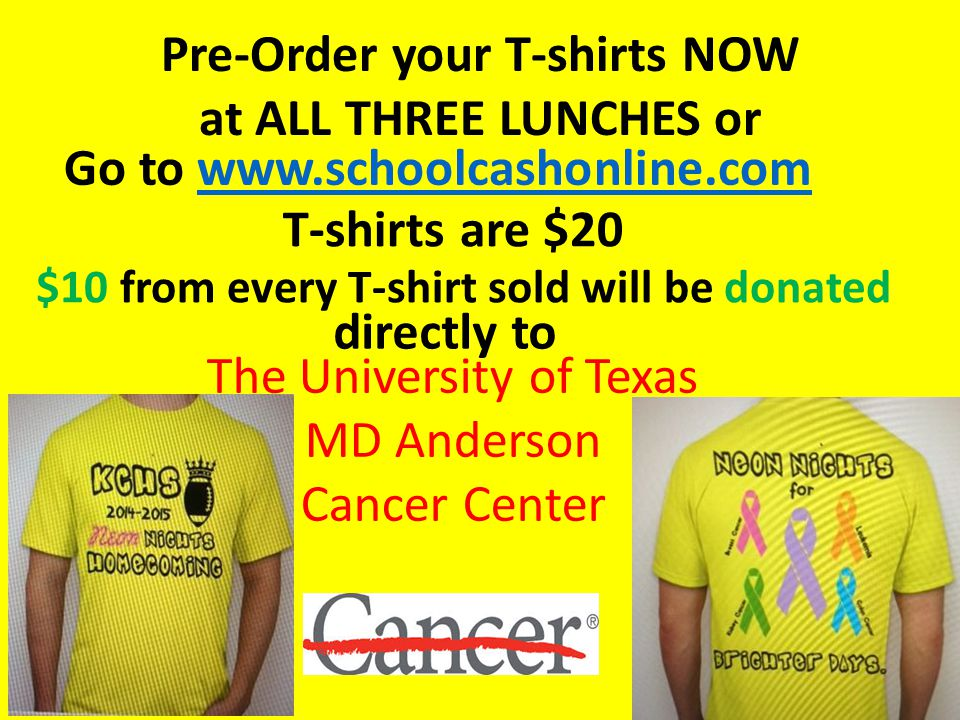 Pre-Order your T-shirts NOW at ALL THREE LUNCHES or Go to www.schoolcashonline.comwww.schoolcashonline.com T-shirts are $20 $10 from every T-shirt sold will be donated directly to The University of Texas MD Anderson Cancer Center