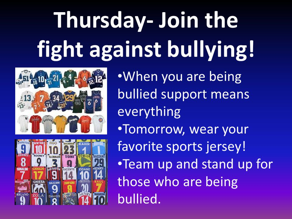 Thursday- Join the fight against bullying! When you are being bullied support means everything Tomorrow, wear your favorite sports jersey! Team up and