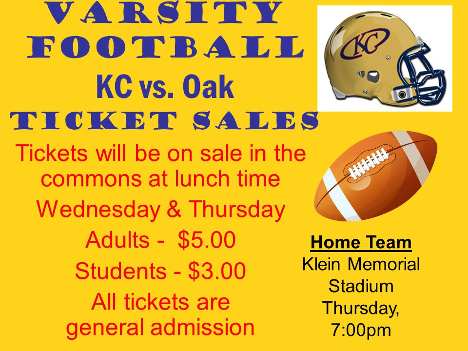 VARSITY FOOTBALL KC vs. Oak TICKET SALES Tickets will be on sale in the commons at lunch time Wednesday & Thursday Adults - $5.00 Students - $3.00 All