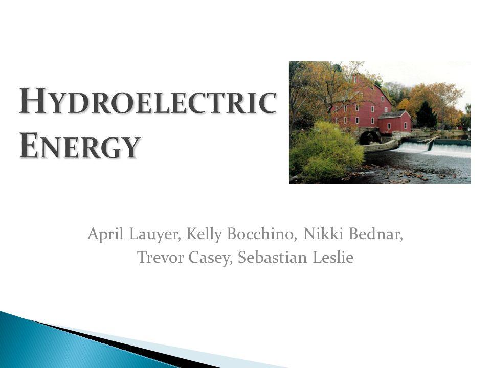 H YDROELECTRIC E NERGY April Lauyer, Kelly Bocchino, Nikki Bednar, Trevor Casey, Sebastian Leslie