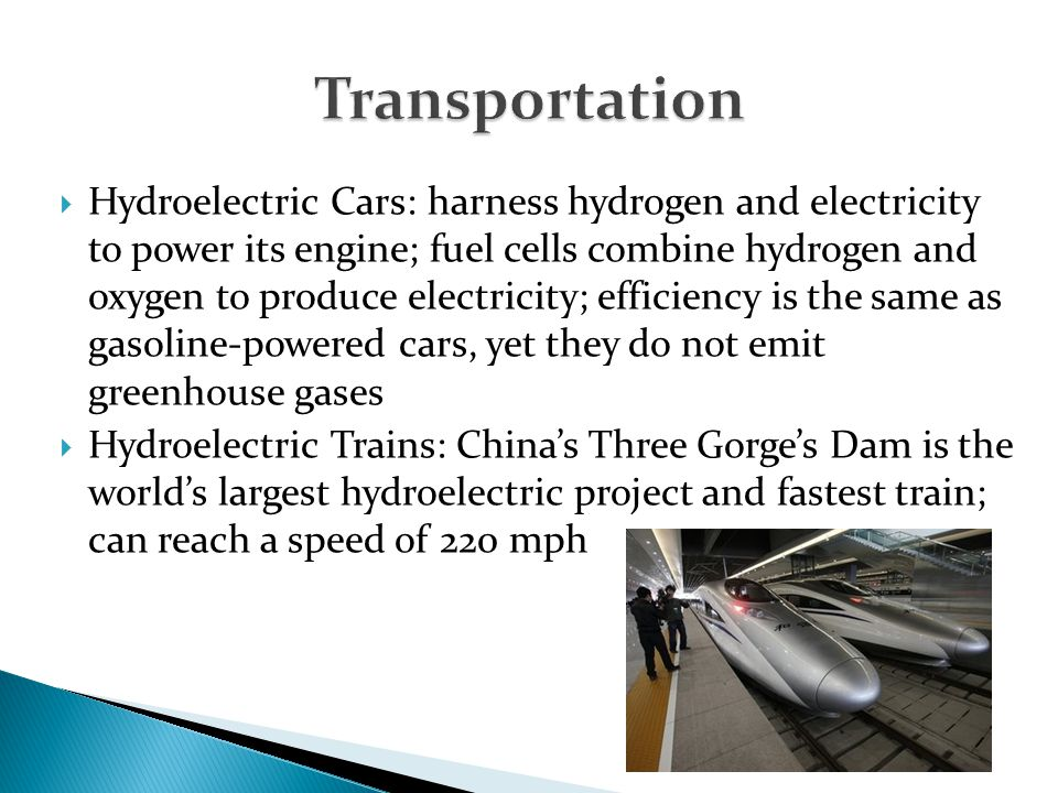  Hydroelectric Cars: harness hydrogen and electricity to power its engine; fuel cells combine hydrogen and oxygen to produce electricity; efficiency