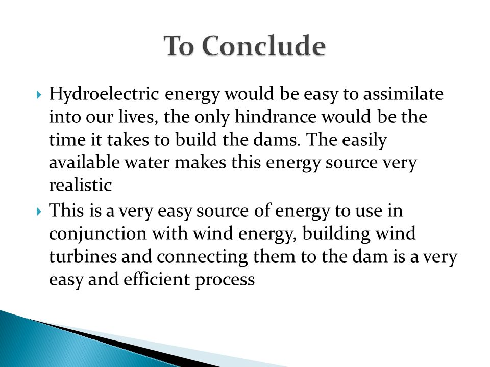  Hydroelectric energy would be easy to assimilate into our lives, the only hindrance would be the time it takes to build the dams. The easily availab