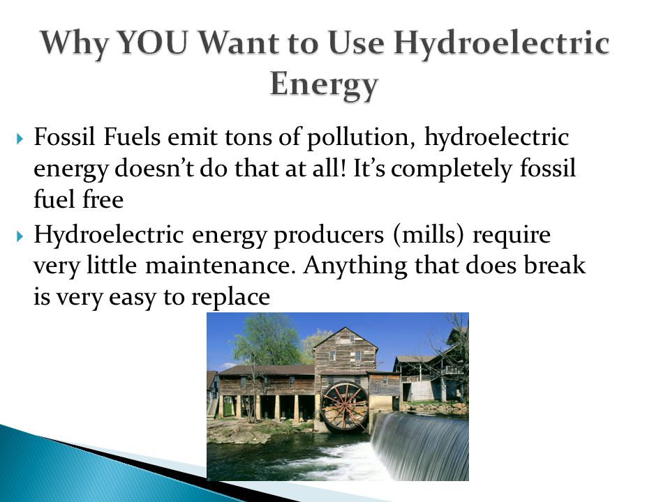 Why YOU Want to Use Hydroelectric Energy  Fossil Fuels emit tons of pollution, hydroelectric energy doesn't do that at all! It's completely fossil fu