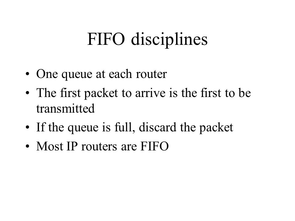 FIFO disciplines One queue at each router The first packet to arrive is the first to be transmitted If the queue is full, discard the packet Most IP r
