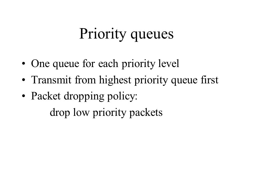 Priority queues One queue for each priority level Transmit from highest priority queue first Packet dropping policy: drop low priority packets
