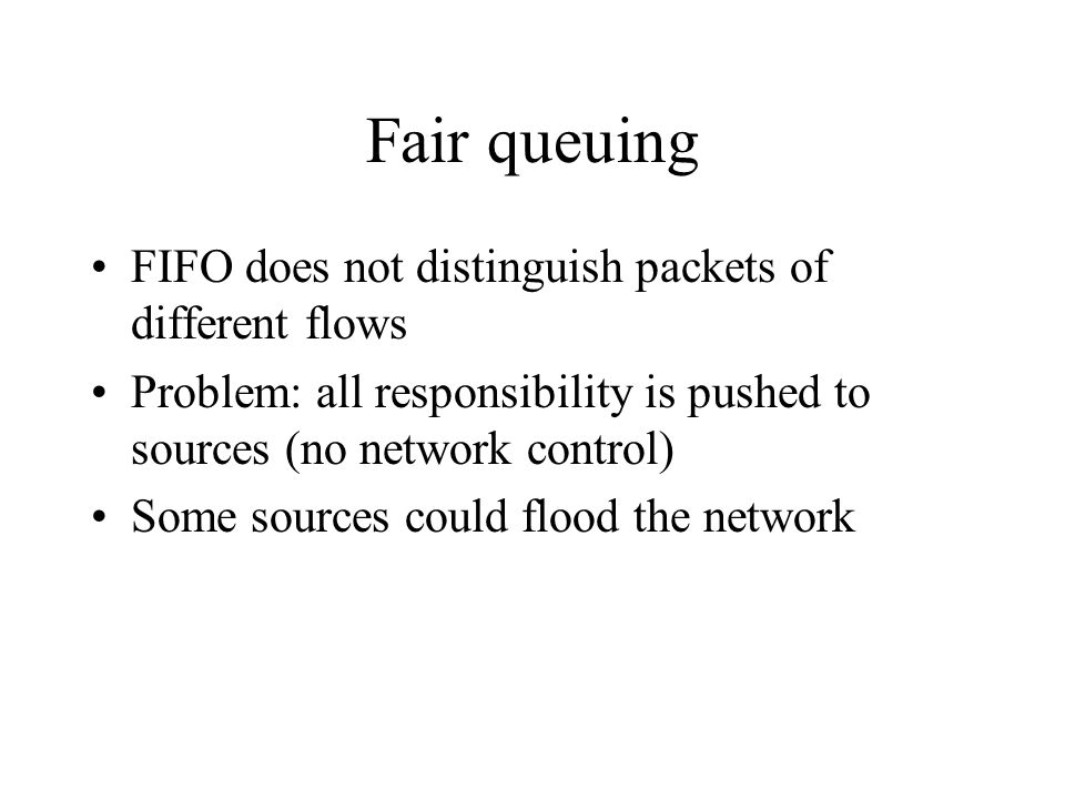 Fair queuing FIFO does not distinguish packets of different flows Problem: all responsibility is pushed to sources (no network control) Some sources c
