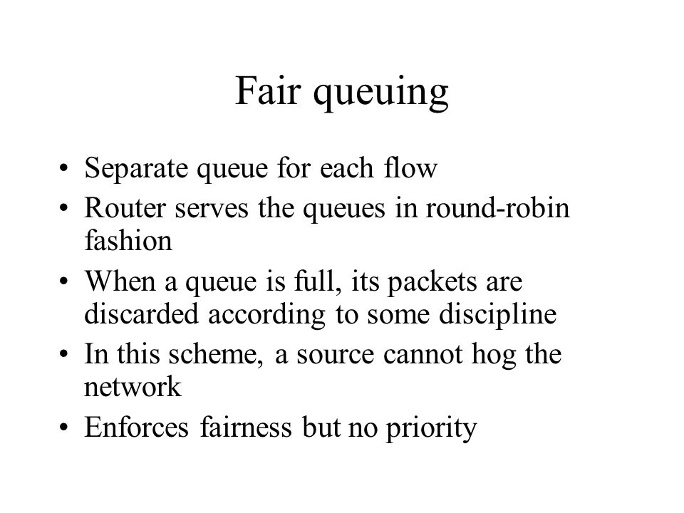 Fair queuing Separate queue for each flow Router serves the queues in round-robin fashion When a queue is full, its packets are discarded according to some discipline In this scheme, a source cannot hog the network Enforces fairness but no priority