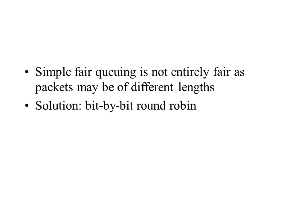 Simple fair queuing is not entirely fair as packets may be of different lengths Solution: bit-by-bit round robin