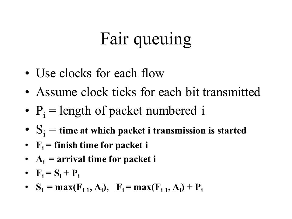 Fair queuing Use clocks for each flow Assume clock ticks for each bit transmitted P i = length of packet numbered i S i = time at which packet i trans