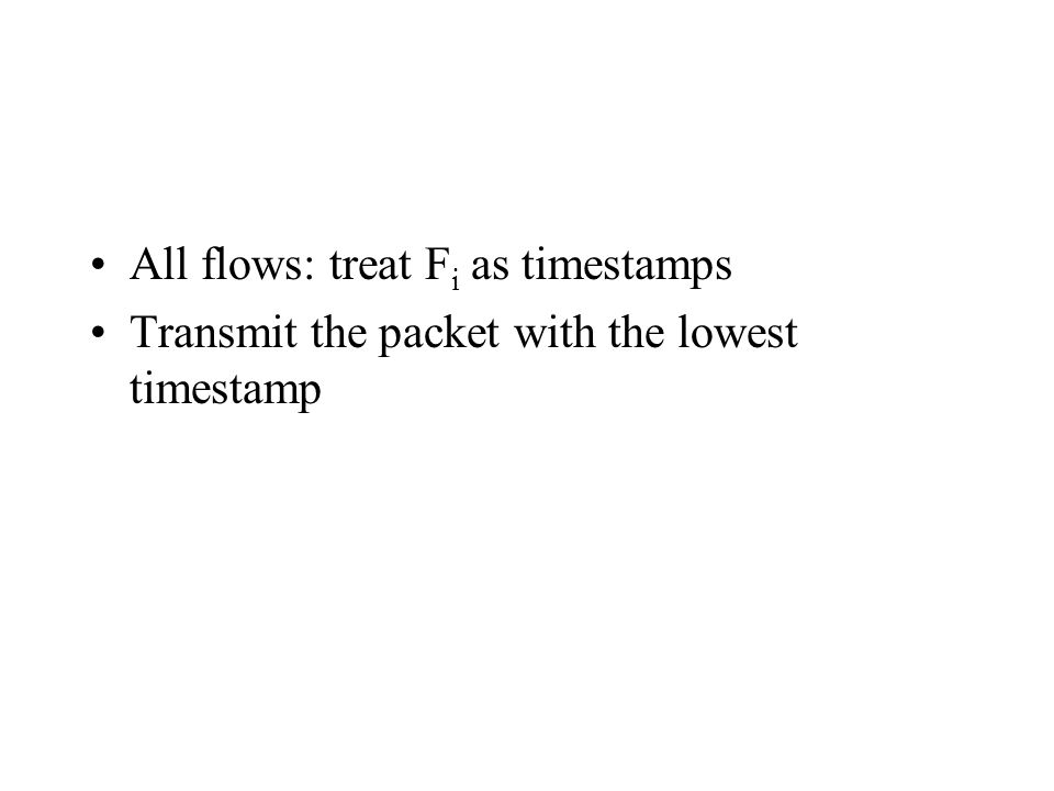 All flows: treat F i as timestamps Transmit the packet with the lowest timestamp