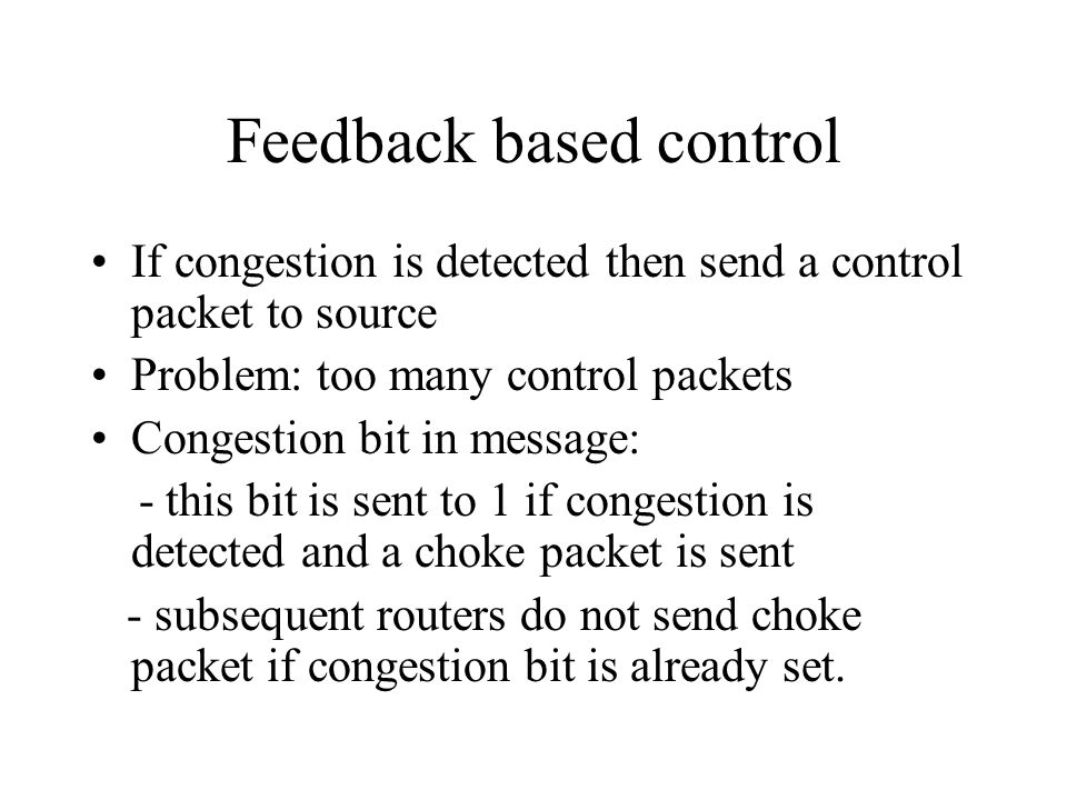 Feedback based control If congestion is detected then send a control packet to source Problem: too many control packets Congestion bit in message: - t