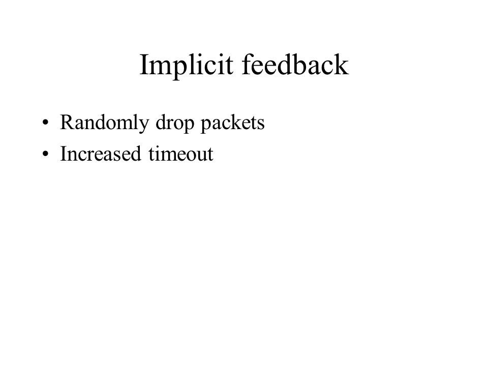 Implicit feedback Randomly drop packets Increased timeout