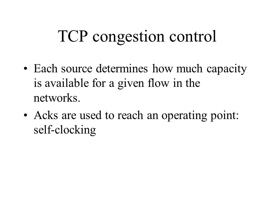 TCP congestion control Each source determines how much capacity is available for a given flow in the networks. Acks are used to reach an operating poi
