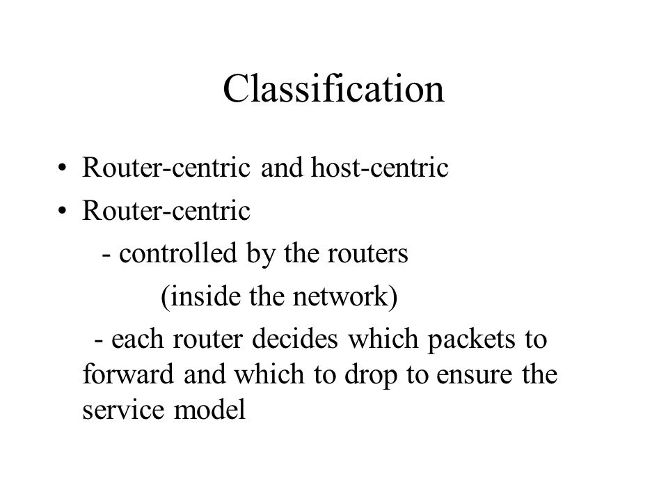 Host centric: - control is done at the end points - source adjusts the rate and the receiver provides feedback