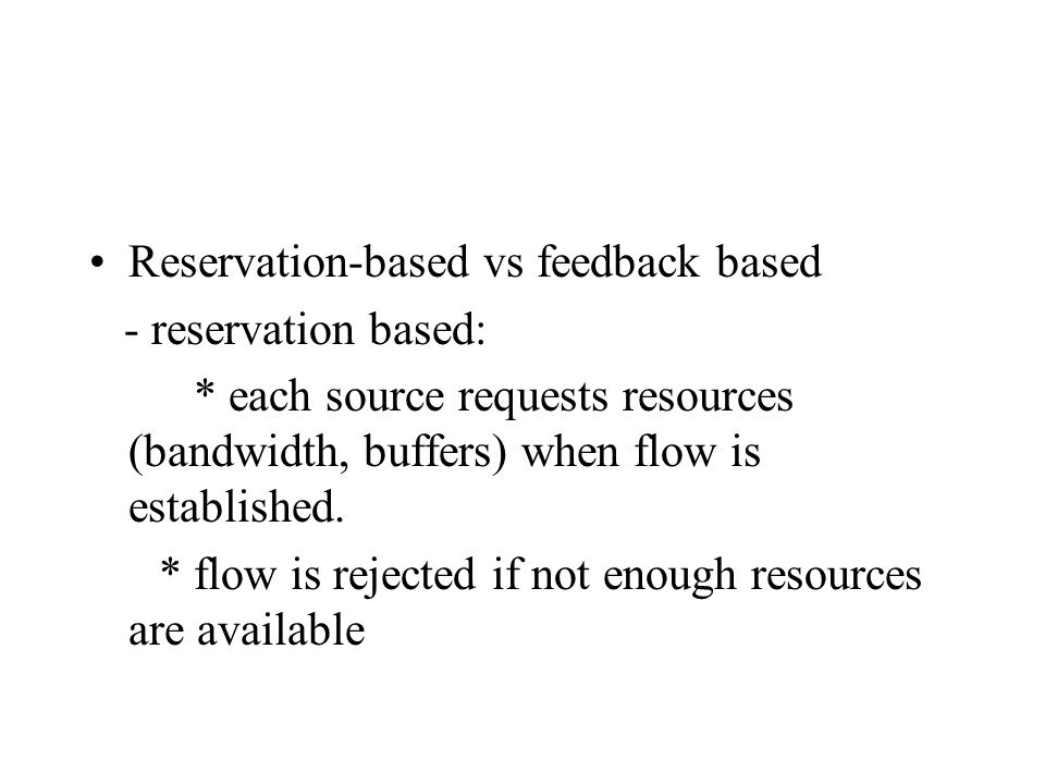 Reservation-based vs feedback based - reservation based: * each source requests resources (bandwidth, buffers) when flow is established.