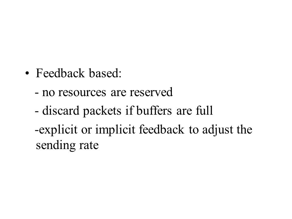 Feedback based: - no resources are reserved - discard packets if buffers are full -explicit or implicit feedback to adjust the sending rate