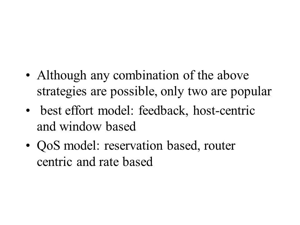 Although any combination of the above strategies are possible, only two are popular best effort model: feedback, host-centric and window based QoS model: reservation based, router centric and rate based