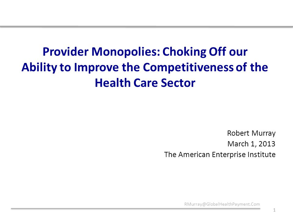 Provider Monopolies: Choking Off our Ability to Improve the Competitiveness of the Health Care Sector Robert Murray March 1, 2013 The American Enterprise Institute RMurray@GlobalHealthPayment.Com 1