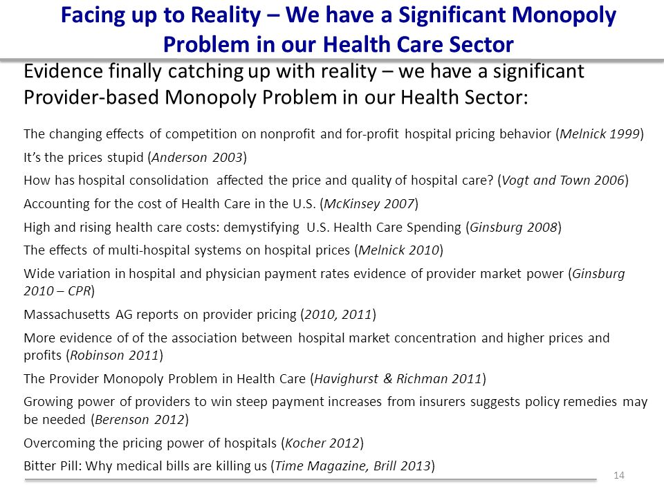 Facing up to Reality – We have a Significant Monopoly Problem in our Health Care Sector Evidence finally catching up with reality – we have a significant Provider-based Monopoly Problem in our Health Sector: The changing effects of competition on nonprofit and for-profit hospital pricing behavior (Melnick 1999) It's the prices stupid (Anderson 2003) How has hospital consolidation affected the price and quality of hospital care.