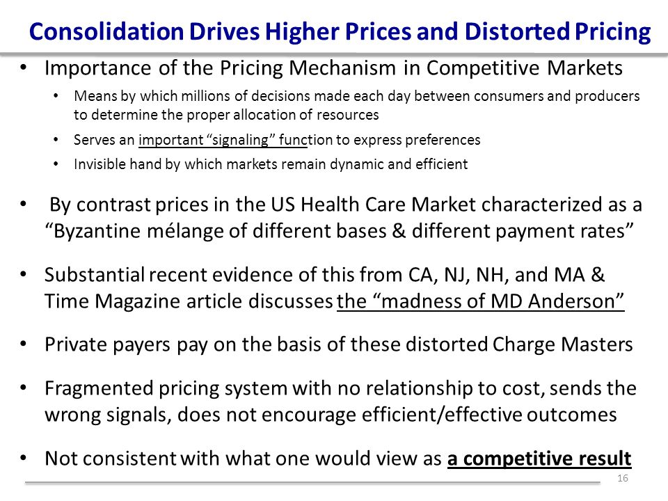 Consolidation Drives Higher Prices and Distorted Pricing Importance of the Pricing Mechanism in Competitive Markets Means by which millions of decisions made each day between consumers and producers to determine the proper allocation of resources Serves an important signaling function to express preferences Invisible hand by which markets remain dynamic and efficient By contrast prices in the US Health Care Market characterized as a Byzantine mélange of different bases & different payment rates Substantial recent evidence of this from CA, NJ, NH, and MA & Time Magazine article discusses the madness of MD Anderson Private payers pay on the basis of these distorted Charge Masters Fragmented pricing system with no relationship to cost, sends the wrong signals, does not encourage efficient/effective outcomes Not consistent with what one would view as a competitive result 16