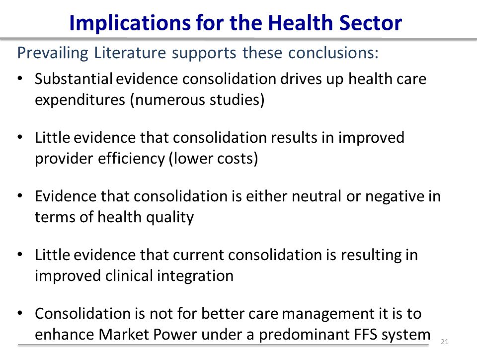Implications for the Health Sector Substantial evidence consolidation drives up health care expenditures (numerous studies) Little evidence that conso
