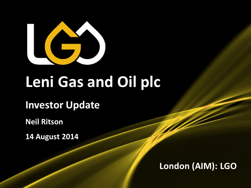 1 Leni Gas and Oil plc Investor Update Neil Ritson 14 August 2014 London (AIM): LGO