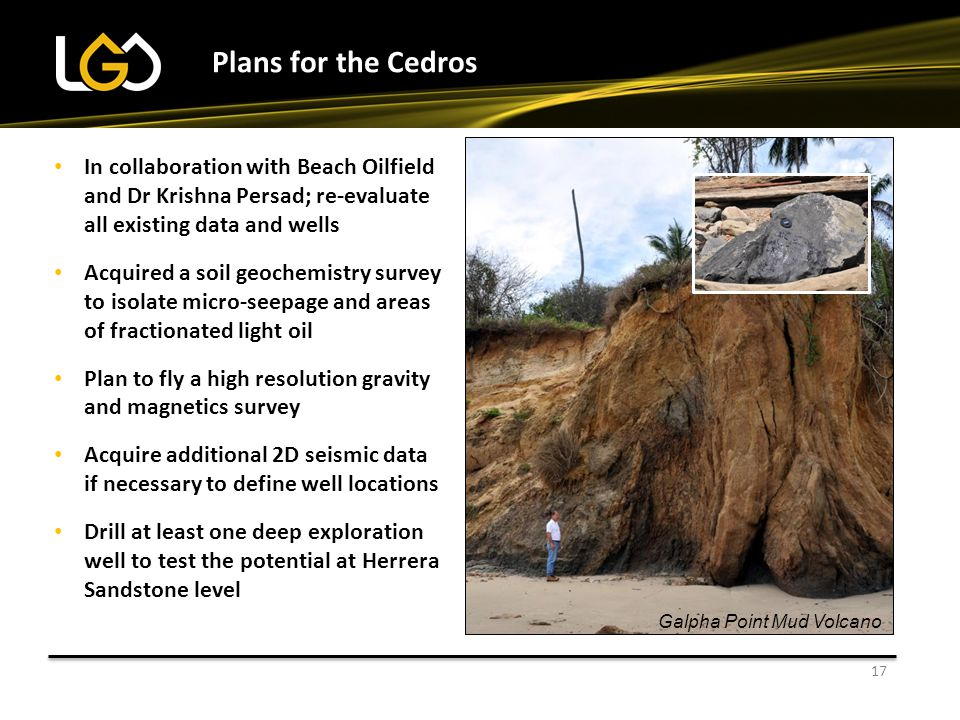 Plans for the Cedros 17 Installing new well tanks In collaboration with Beach Oilfield and Dr Krishna Persad; re-evaluate all existing data and wells Acquired a soil geochemistry survey to isolate micro-seepage and areas of fractionated light oil Plan to fly a high resolution gravity and magnetics survey Acquire additional 2D seismic data if necessary to define well locations Drill at least one deep exploration well to test the potential at Herrera Sandstone level Galpha Point Mud Volcano