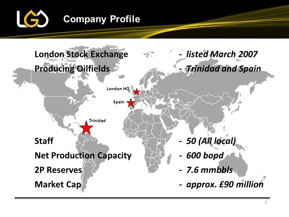 2 Company Profile Trinidad Spain London HQ London Stock Exchange- listed March 2007 Producing Oilfields- Trinidad and Spain Staff- 50 (All local) Net Production Capacity - 600 bopd 2P Reserves- 7.6 mmbbls Market Cap- approx.