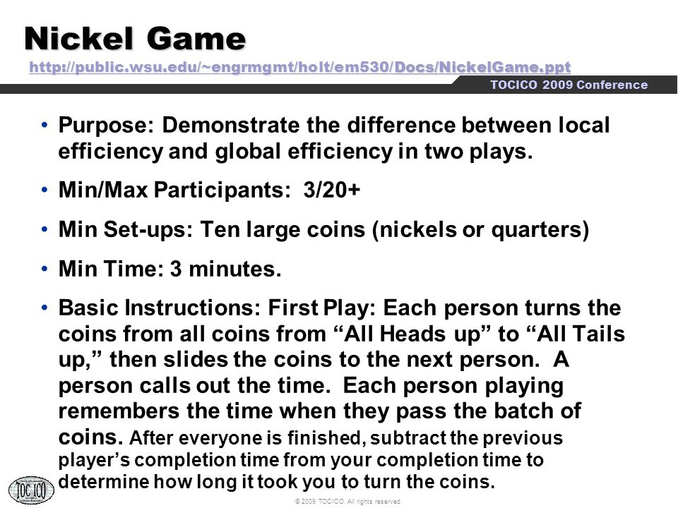 11 © 2009 TOCICO. All rights reserved. TOCICO 2009 Conference Nickel Game http://public.wsu.edu/~engrmgmt/holt/em530/Docs/NickelGame.ppt http://public