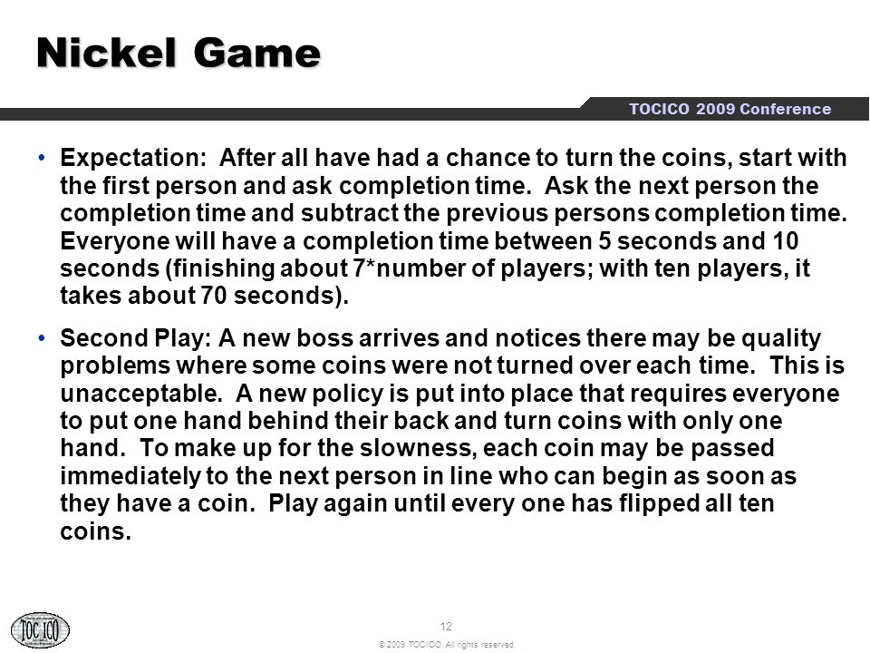 12 © 2009 TOCICO. All rights reserved. TOCICO 2009 Conference Nickel Game Expectation: After all have had a chance to turn the coins, start with the f