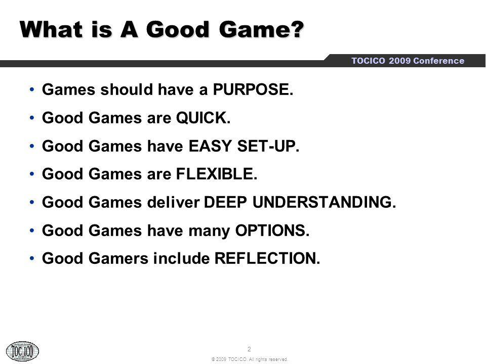 2 © 2009 TOCICO. All rights reserved. TOCICO 2009 Conference What is A Good Game.
