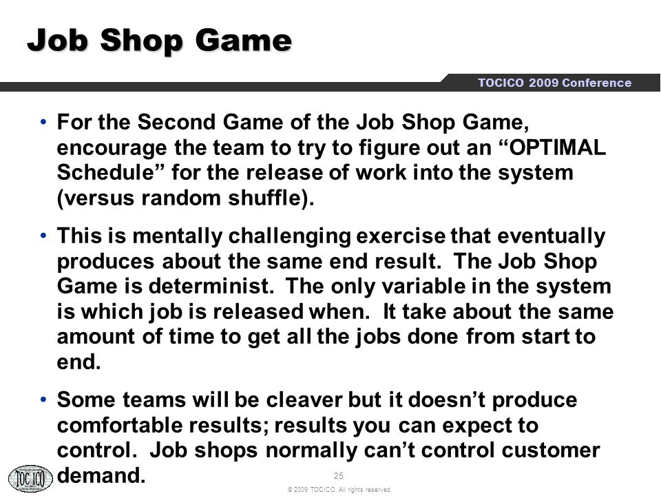 25 © 2009 TOCICO. All rights reserved. TOCICO 2009 Conference Job Shop Game For the Second Game of the Job Shop Game, encourage the team to try to fig