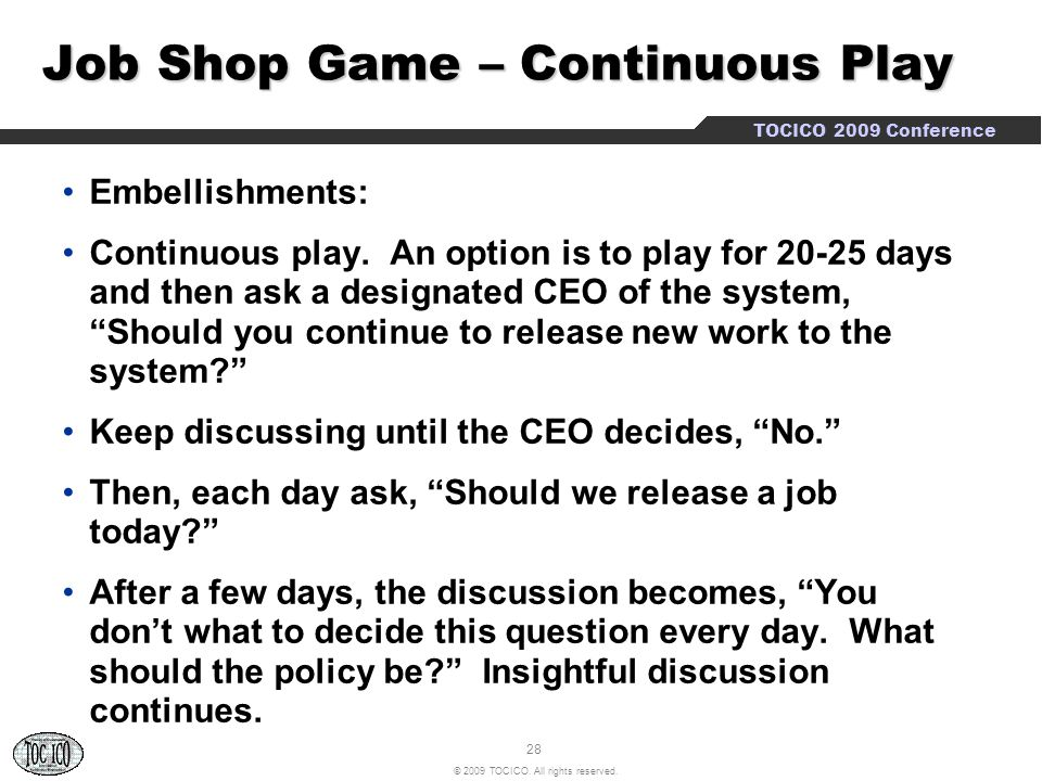 28 © 2009 TOCICO. All rights reserved. TOCICO 2009 Conference Job Shop Game – Continuous Play Embellishments: Continuous play. An option is to play fo