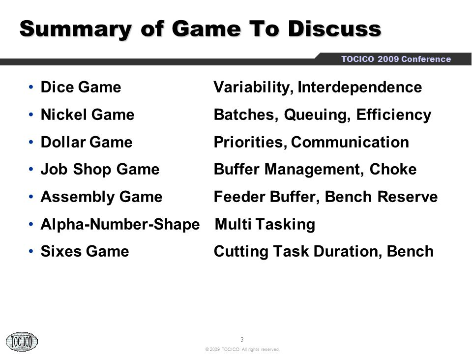 3 © 2009 TOCICO. All rights reserved. TOCICO 2009 Conference Summary of Game To Discuss Dice Game Variability, Interdependence Nickel Game Batches, Qu