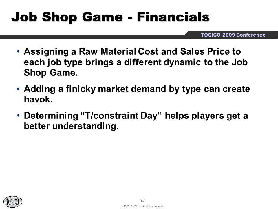 32 © 2009 TOCICO. All rights reserved. TOCICO 2009 Conference Job Shop Game - Financials Assigning a Raw Material Cost and Sales Price to each job typ